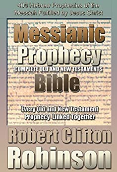 Messianic Prophecy Bible: The Complete Old And New Testament Scriptures, With 400 Messianic Prophecies And Commentary by [Robinson, Robert Clifton]