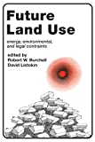 Future Land Use : Energy, Environmental and Legal Constraints, Burchell, Robert W., 0882850253