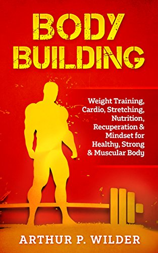BODY BUILDING: Weight Training, Cardio, Stretching, Nutrition, Recuperation & Mindset for Healthy, Strong & Muscular Body (Simple & Practical series) (Best Training Program For Natural Bodybuilders)