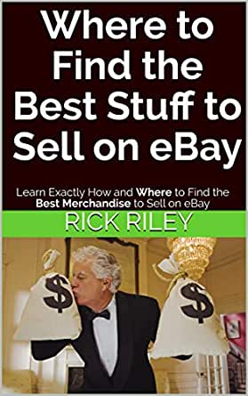 Amazon Com Where To Find The Best Stuff To Sell On Ebay Learn Exactly How And Where To Find The Best Merchandise To Sell On Ebay Ebay Selling Book 1 Ebook Riley Rick