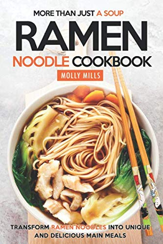 More Than Just a Soup - Ramen Noodle Cookbook: Transform Ramen Noodles into Unique and Delicious Main Meals by Molly Mills