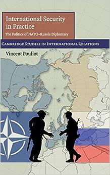 International Security in Practice: The Politics of NATO-Russia Diplomacy (Cambridge Studies in International Relations)