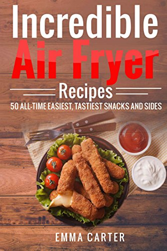 Incredible Air Fryer Recipes 50 All-Time Easiest, Tastiest Snacks and Sides by Emma Carter