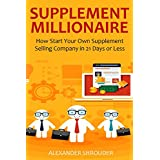 SUPPLEMENT MILLIONAIRE (Money Making Blueprint 2016): How Start Your Own Supplement Selling Company in 21 Days or Less