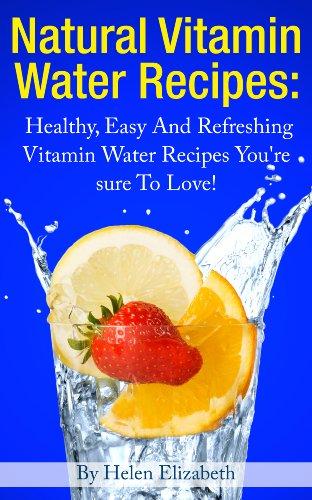 Natural Vitamin Water Recipes: Healthy, Refreshing Vitamin Water Recipes You're Sure To Love! by Helen Elizabeth