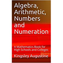 Algebra, Arithmetic, Numbers and Numeration: A Mathematics Book for High Schools and Colleges
