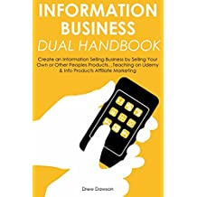 INFORMATION BUSINESS DUAL HANDBOOK: Create an Information Selling Business by Selling Your Own or Other Peoples Products…Teaching on Udemy & Info Products Affiliate Marketing