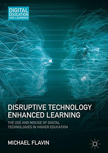 Disruptive Technology Enhanced Learning: The Use and Misuse of Digital Technologies in Higher Education (Digital Education and Learning)