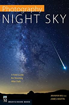 Photography: Night Sky: A Field Guide for Shooting after Dark by [Wu, Jennifer, Martin, James]