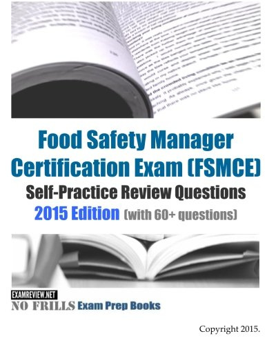 Food Safety Manager Certification Exam (FSMCE) Self-Practice Review Questions: 2015 Edition (with 60+ questions)