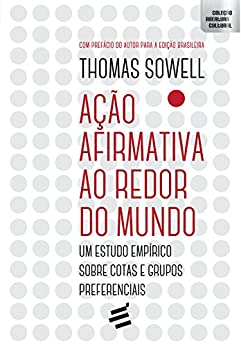 Ação Afirmativa ao Redor do Mundo: Um estudo empírico sobre cotas e grupos preferenciais por [Sowell, Thomas]