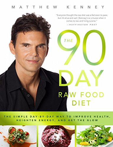 The 90-Day Raw Food Diet: Improve Health, Heighten Energy, and Get the Glow! by Matthew Kenney