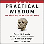 Practical Wisdom: The Right Way to Do the Right Thing   Barry Schwartz,Kenneth Sharpe