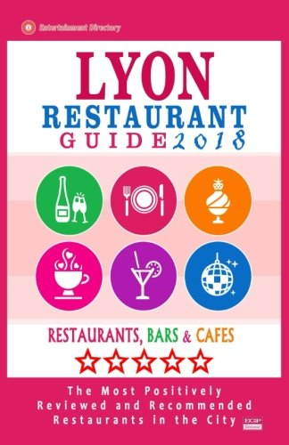 Lyon Restaurant Guide 2018: Best Rated Restaurants in Lyon, France - 500 Restaurants, Bars and Cafés recommended for Visitors, 2018