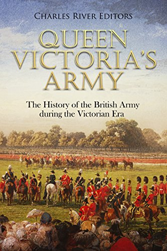Queen Victoria's Army: The History of the British Army during the Victorian (Queen Victoria Era)