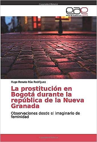 La prostitución en Bogotá durante la república de la Nueva Granada: Observaciones desde el imaginario de feminidad: Amazon.es: Rúa Rodríguez, Hugo Renato: Libros