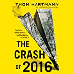 The Crash of 2016: The Plot to Destroy America - and What We Can Do to Stop It   Thom Hartmann