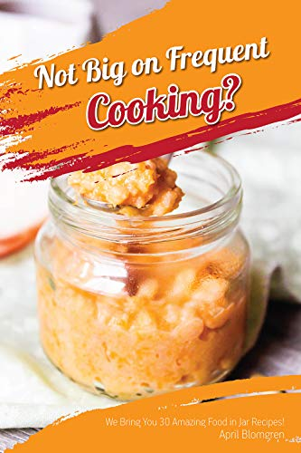 Not Big on Frequent Cooking?: We Bring You 30 Amazing Food in Jar Recipes! by April Blomgren