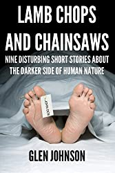 Lamb Chops and Chainsaws: Nine Disturbing Short Stories about the Darker Side of Human Nature (Vol. 1)