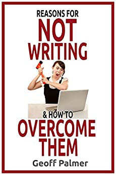 Reasons for NOT Writing & How to Overcome Them: A complete guide to writing your first book. And your next one. by [Palmer, Geoff]