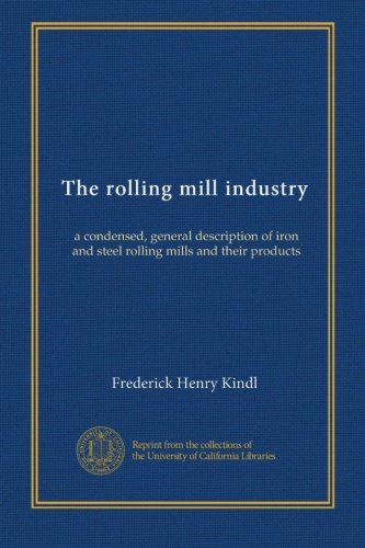 The rolling mill industry: a condensed, general description of iron and steel rolling mills and their products