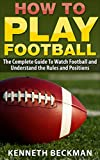 Football: How To Play Football: The Complete Guide To Watch Football and Understand the Rules and Positions (American Football, NFL, College Football, Sports Games Book 1)