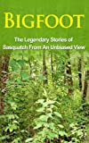 Bigfoot: The Legendary Stories of The Sasquatch From An Unbiased View (Bigfoot Books, eBooks, Sasquatch Books, Epic of Gilgamesh)