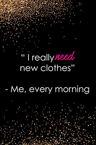 I Really Need New Clothes - Me, Every Morning: Blank Lined Notebook Journal Diary Composition Notepad 120 Pages 6x9 Paperback ( Fashion ) Black And Gold ()