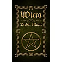 Wicca Herbal Magic: The Ultimate Beginners Guide to Wiccan Herbal Magic (with Magical Oils, Baths, Teas and Spells) (English Edition)