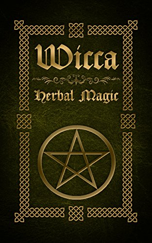 Wicca Herbal Magic: The Ultimate Beginners Guide to Wiccan Herbal Magic (with Magical Oils, Baths, Teas and Spells)