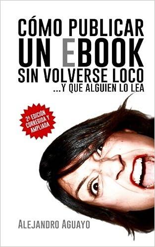 Cómo publicar un eBook sin volverse loco: Y que alguien lo lea ...