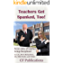 Teachers Get Spanked, Too!: Seven tales of teachers being disciplined