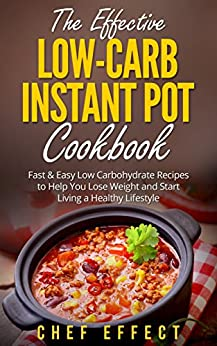 The Effective Low-Carb Instant Pot Cookbook: Fast & Easy Low Carbohydrate Recipes to Help You Lose Weight and Start Living a Healthy Lifestyle by [Effect, Chef]