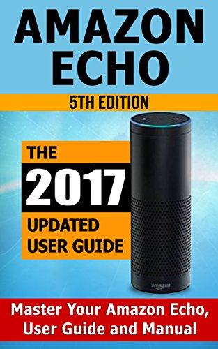 Amazon Echo: Master Your Amazon Echo; User Guide and Manual (Amazon Echo Updated 2017 User