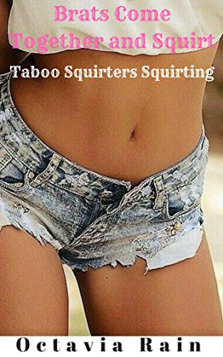 - Brats Come Together and Squirt: Taboo Squirters Squirting (The She Squirts Series Book 5)