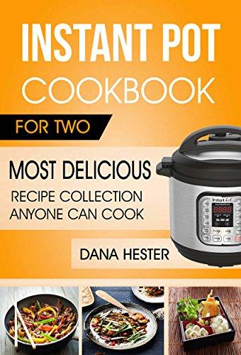 Instant Pot Cookbook For Two: Most Delicious Recipe Collection Anyone Can Cook by Dana Hester