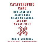 Catastrophic Care: How American Health Care Killed My Father - and How We Can Fix It   David Goldhill
