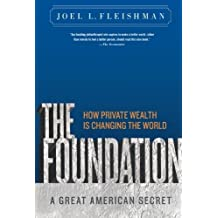 The Foundation: A Great American Secret; How Private Wealth is Changing the World by Joel L. Fleishman (2009-09-08)