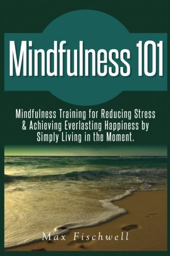 Mindfulness 101: Mindfulness Training for Reducing Stress & Achieving Everlasting Happiness by Simply Living in the Moment