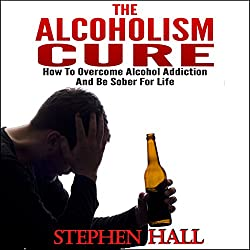 Alcoholism Cure - How to Overcome Alcohol Addiction and Be Sober For Life (Alcoholism, Alcohol Addiction, Alcoholics Anonymous, Alcohol Recovery, How to Stop Drinking)