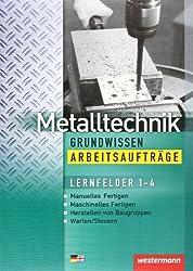 Metalltechnik Grundwissen. Lernfelder 1-4: Metalltechnik Grundwissen Arbeitsaufträge: Lernfelder 1-4: 1. Auflage, 2005