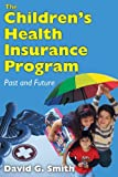 The Children's Health Insurance Program : Past and Future, Smith, David G., 1412818699