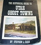 The Historical Guide to Utah Ghost Towns, Stephen L. Carr, 0914740024