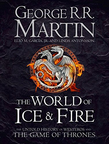 The World of Ice and Fire: The Untold History of the World of A Game of Thrones (Song of Ice & Fire)