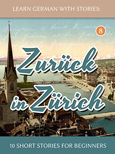 Learn German With Stories: Zurück in Zürich - 10 Short Stories For Beginners (Dino lernt Deutsch...