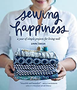 sewing happiness a year of simple projects for living well sanae rh amazon com