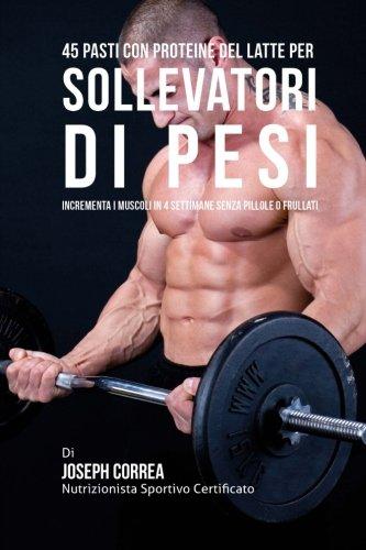 Download 45 Pasti Con Proteine Del Latte Per Sollevatori Di Pesi: Incrementa I Muscoli In 4 Settimane Senza Pillole o Frullati (Italian Edition) pdf