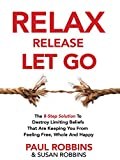 Relax Release Let Go: The 8-Step Solution To Destroy Limiting Beliefs That Are Keeping You From Feeling Free, Whole And Happy – LIVE THE GOOD LIFE
