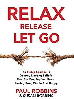 Relax Release Let Go: The 8-Step Solution To Destroy Limiting Beliefs That Are Keeping You From Feeling Free, Whole And Happy - LIVE THE GOOD LIFE by [Robbins, Paul, Robbins, Susan]