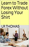 Learn to Trade Forex Without Losing Your Shirt